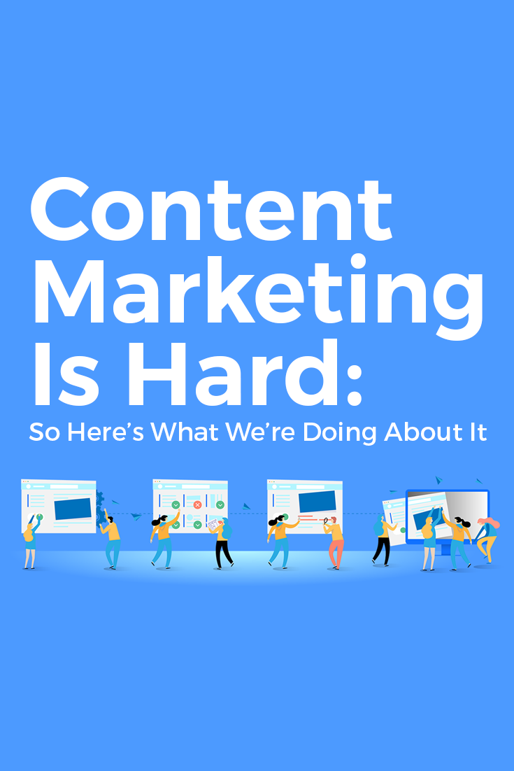 Content Marketing Is Hard: So Here's What We're Doing About It