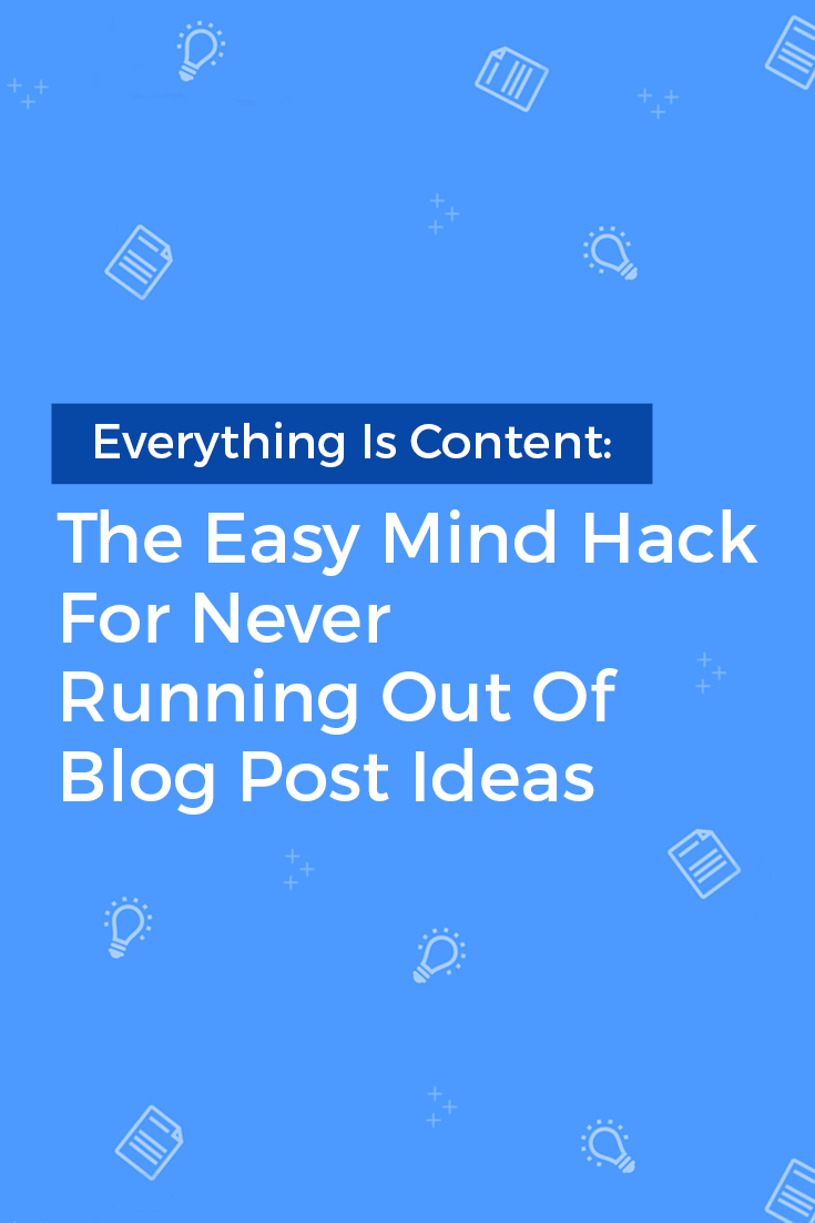 Everything Is Content: The Easy Mind Hack For Never Running Out Of Blog Post Ideas