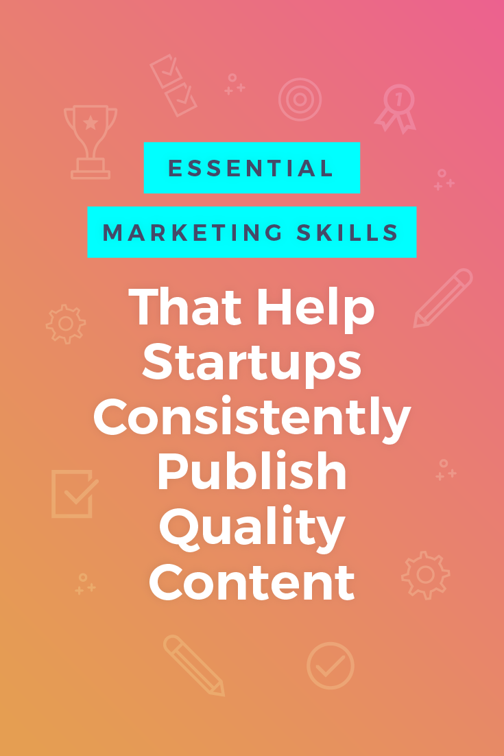 3 Essential Marketing Skills That Help Startups Consistently Publish Quality Content